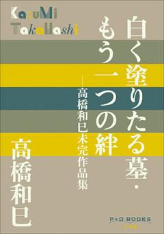 P+D BOOKS 白く塗りたる墓・もう一つの絆 ~高橋和巳未完作品集~