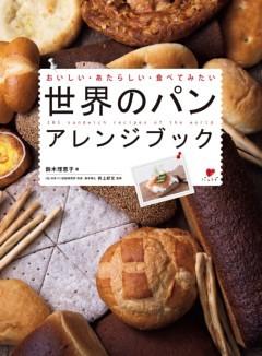 世界のパン アレンジブックおいしい・あたらしい・食べてみたい