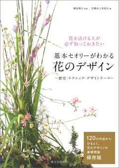 基本セオリーがわかる 花のデザイン ~歴史・テクニック・デザインテーマ~花を活ける人が必ず知っておきたい