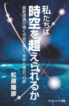 私たちは時空を超えられるか最新理論が導く宇宙の果て、未来と過去への旅