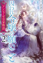 アンシェーゼ皇家物語: 2 囚われ令嬢の願いごと【特典SS付】