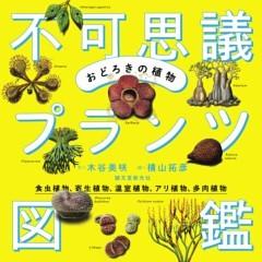 おどろきの植物 不可思議プランツ図鑑食虫植物、寄生植物、温室植物、アリ植物、多肉植物