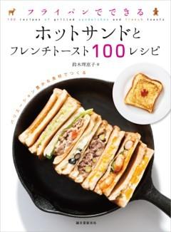 フライパンでできる ホットサンドとフレンチトースト100レシピバリエーション豊かな食材でつくる