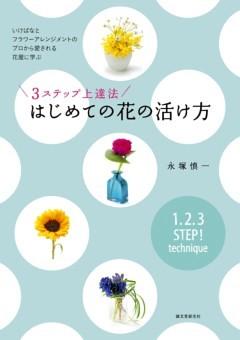 3ステップ上達法 はじめての花の活け方いけばなとフラワーアレンジメントのプロから愛される花屋に学ぶ
