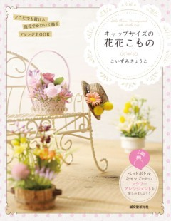 キャップサイズの花花こものどこにでも置ける、造花でかわいく飾るアレンジBOOK