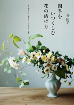 四季をいつくしむ花の活け方一輪の表現から、多種活け、枝の大活けまで