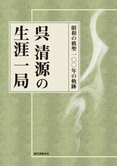 呉清源の生涯一局昭和の棋聖 100年の軌跡
